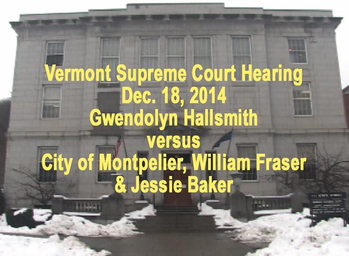 VermontInPerson.com presents     VT Supreme Court Hearing Gwendolyn Hallsmith vs City of Montpelier, William Fraser, & Jessie Baker     Vermont Supreme Court Hearing on Dec. 18, 2014 Gwendolyn Hallsmith versus City of Montpelier, William Fraser, & Jessie Baker. Oral arguments before the Vermont Supreme Court with representation for the City of Montpelier by Bernard Lambek, Esq. and representation for Gwendolyn Hallsmith by Norm Blais, Esq. Questions by the members of the Vermont Supreme Court: Honorable Paul L. Reiber, Chief Justice; Honorable John A. Dooley, Associate Justice; Honorable Beth Robinson, Associate Justice; Honorable Walter Morris, Retired Vermont Judge, sitting in for Justice Skoglund; Honorable Harold E. Eaton, Jr., Associate Justice