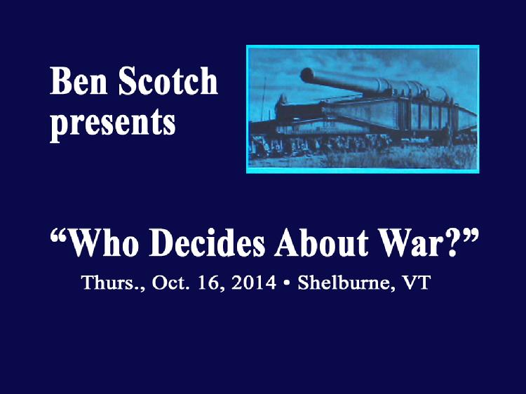 VermontInPerson.com presents  Who Decides About War? �Presentation By Ben Scotch    Presentation by Ben Scotch � �Who Decides About War?� presented at Wake Robin, Shelburne, VT on Oct. 16, 2014.