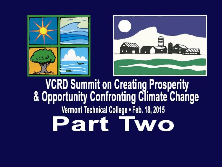 VCRD Summit Part 2 Creating Prosperity and Opportunity Confronting Climate Change The Vermont Council on Rural Development presents a summit � �Creating Prosperity and Opportunity Confronting Climate Change� Held at the Vermont Technical College, Randolph Center, VT on Wednesday, February 18, 2015.  Part 2 has the breakout session, �Improving Education, Workforce Development, and Youth Entrepreneurship�, moderated by Pat Moulton, Secretary of the VT Agency of Commerce & Community Development. Panelists: Dan Smith, President of Vermont Technical College; Emily Piper, Launch Vermont; Andrew Savage, All Earth Renewables; and Marguerite Dibble, gametheory consulting. View at https://vimeopro.com/vtvt/vcrd/video/120236987