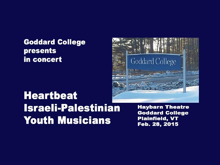 Heartbeat - Israeli Palestinian Youth Musicians Concert at Goddard College  Goddard College presents in concert, Heartbeat, Israeli-Palestinian Youth Musicians. They bring their powerful sound and messages to the US in an effort to end violence and promote equality. The ensemble of accomplished Arab and Jewish youth artists (ages 18-24) has toured across, Israel, Palestine, Germany and the US. Heartbeat�s performance delivers their dynamic blend of Eastern and Arabic music, Western rock, hip hop, jazz and reggae. Opening segment of original poetry recitation from Goddard Undergraduate Program Student, Narelle Thomas. Concert at Goddard College Haybarn Theatre, Plainfield, Vermont on Feb. 28, 2015. View at https://vimeopro.com/vtvt/goddardcollege/video/121246515