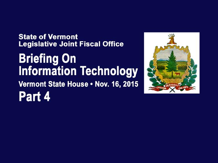 Part 4 VT Legislative Briefing on Information Technology  Part 4 of the Vermont Legislative Briefing on Information Technology Nov. 16, 2015 at the Vermont State House. Introduction by Catherine Benham, Associate Fiscal Officer of the VT Legislative Joint Fiscal Office. Vermont IT Project Specific Updates presentations:  VT Judiciary - Pat Gabel, VT State Court Administrator; Jeff Loewer, VT Judiciary Chief Information Officer. Enterprise Resource Planning Project - Brad Ferland, Deputy Commissioner of the VT Dept. of Finance & Management Lessons Learned Exchange - Lawrence Miller, Office of the VT Governor, Chief of Health Care Reform Integrated Eligibility - Hal Cohen, Secretary of the VT Agency of Human Services, Sean Brown, Deputy Commissioner of the VT Dept. for Children & Families, Stephanie Beck, VT Agency of Human Services, Director of Health Care Operations  View at https://vimeopro.com/vtvt/vtjointfiscaloffice/video/146643268