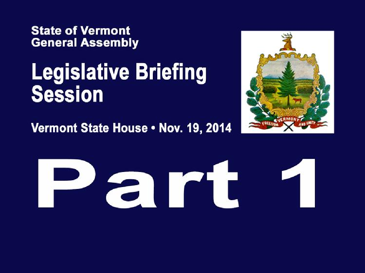 VermontInPerson.com presents  Part 1 VT Legislative Briefing Session 2014     Part 1 of the Vermont Legislative Briefing Session Nov. 19, 2014 in the House Chamber of the Vermont State House. Welcome and opening remarks from Representative Martha Heath, Chair, House Committee on Appropriations and Senator Jane Kitchel, Chair, Senate Committee on Appropriations.  Revenue and Budget Presentations      Revenue Update � Tom Kavet, Legislative Economist     Administration Budget Process � Jeb Spaulding, Secretary of Administration     Review of FY2015 Budget Adjustment and the FY2016 budget gap - James Reardon, Commissioner, Department of Finance & Management     Program Budgeting � Sue Zeller, Chief Performance Officer, Agency of Administration     FY2016 Budget Context � Stephen Klein, Chief Fiscal Officer, Joint Fiscal Office