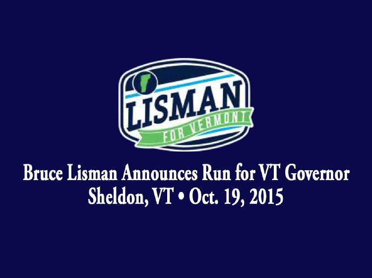 Bruce Lisman Announces Run for VT Governor  Bruce Lisman launched his bid for Governor of Vermont in Sheldon, VT on Monday, October 19, 2015. Remarks by Bill Rowell, Sheldon, VT farmer who hosted the kickoff event at his farm; John Powell, UVM Medical Center, Chairman of the Board of Trustees and longtime friend of Bruce Lisman; and Maggie Lisman, daughter of Bruce Lisman. Lisman gave remarks about his vision for the state of Vermont and answered questions from the media.  View at https://vimeopro.com/vtvt/vip/video/142965416