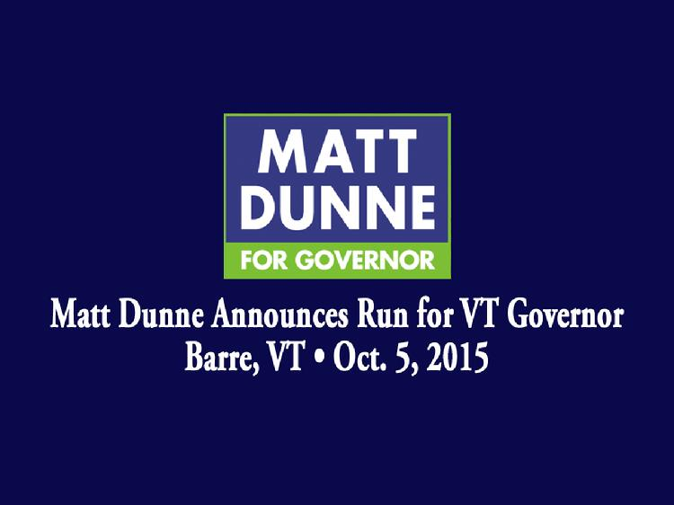 Matt Dunne Announces Run for VT Governor  Matt Dunne announced his candidacy for Governor of Vermont in Barre, VT on Monday, October 5, 2015. Introductory remarks by Rebecca White, Hartford, VT Selectboard member; Kevin �Coach� Christie, VT State Representative from the Windsor 4-2 District; and Barbara Grimes, former VT legislator. Dunne gave remarks about his vision for the state of Vermont.  View at https://vimeopro.com/vtvt/vip/video/141490564