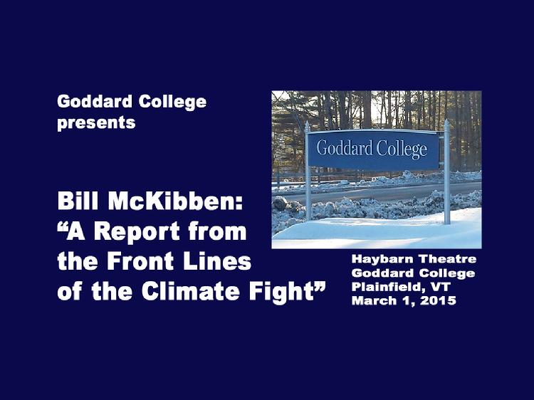 Bill McKibben: �A Report from the Front Lines of the Climate Fight� presented at Goddard College  Goddard College presents Bill McKibben: �A Report from the Front Lines of the Climate Fight� A talk and slide presentation about the emerging fossil fuel resistance around the world that�s being led by a powerful mix of indigenous people, front line communities, and committed scientists. Bill McKibben is an author and founder of 350.org  Presented at Goddard College Haybarn Theatre, Plainfield, Vermont on Feb. 28, 2015. View at https://vimeopro.com/vtvt/goddardcollege/video/121322640