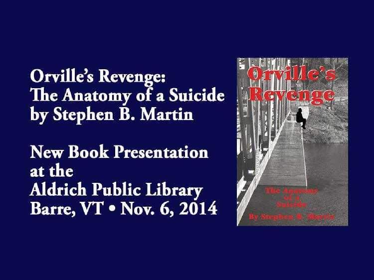 VermontInPerson.com presents  Orville�s Revenge �New Book Presentation By Stephen B. Martin   The murder trial that rocked Vermont! Retired Vermont Superior Court Judge Stephen B. Martin�s new book, �Orville�s Revenge: The Anatomy of a Suicide� recounts the death of Newbury, Vermont farmer Orville Gibson in 1958 and the subsequent murder trials. Stephen Martin, then a new lawyer, assisted defense attorney, Richard E. Davis. Working with first-hand knowledge, the book brings to light, the details of that famous court case. The book presentation at the Aldrich Public Library, in Barre, VT was held on November 6,  2014. The presentation includes remembrances of Richard E. Davis by his son, Richard E. Davis, Jr. For more information about, or to purchase a copy of the book, please email  vtgroundhogpublishing@yahoo.com