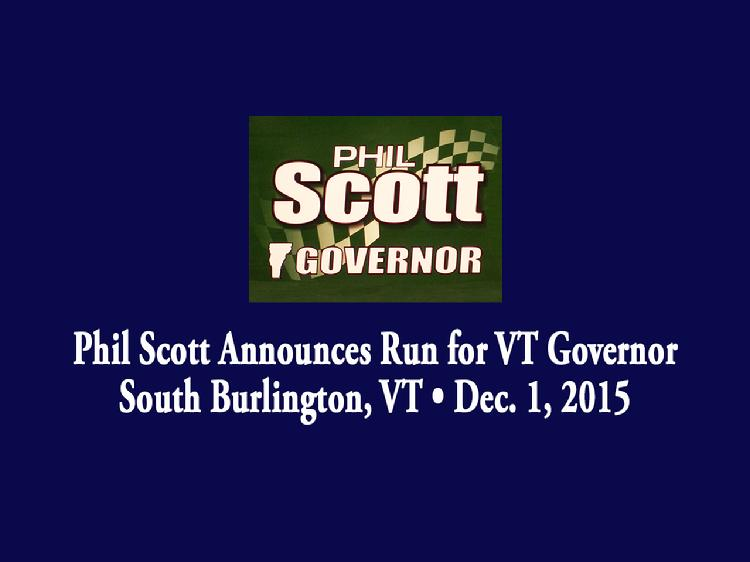 Phil Scott Announces Run for VT Governor  Phil Scott launched his bid for Governor of Vermont in South Burlington, VT on Tuesday, December 1, 2015. Remarks by Cathy Voyer Lamberton, Executive Vice President of the Associated General Contractors of Vermont; Former Vermont Governor Jim Douglas; Vermont State Senator Dick Mazza; Melissa Mazza-Paquette, daughter of Dick Mazza; MacKenzie Mazza, granddaughter of Dick Mazza; and Marion Scott, mother of Phil Scott. A short video presentation was shown. Scott gave remarks about his vision for the state of Vermont.  View at: https://vimeopro.com/vtvt/vip/video/148103182