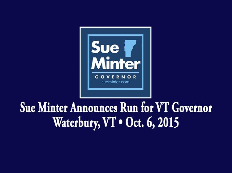 Sue Minter Announces Run for VT Governor  Sue Minter launched her bid for Governor of Vermont in Waterbury, VT on Tuesday, October 6, 2015. Remarks by Madeleine Kunin, Governor of Vermont 1985 � 1991; Doug Racine, Lt. Governor of Vermont 1997 � 2003; Heidi Gortakowski, who Minter taught skating and mentored since she was 11 years old; and Tom Drake, principal of Crossett Brook Middle School in Duxbury and an Irene flood survivor. Minter gave remarks about her vision of hope and opportunities for the state of Vermont.  View at https://vimeopro.com/vtvt/vip/video/141623771