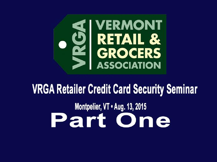 Part One VRGA Retailer Credit Card Security Seminar  Part One of the Vermont Retail and Grocers Association�s August 13, 2015 retailer credit card security seminar includes the presentation by Ryan Kriger, Vermont Assistant Attorney General, speaking about the legal obligations upon discovering or being notified of a data security incident. Also, how the Vermont Attorney General�s Office works with businesses who have experienced a security breach and examples of breaches that have taken place in Vermont. The Part One video also includes the presentation by John Burton, President of Network Performance Inc., speaking about the new more stringent Payment Card Industry (PCI) security standards that went into effect on January 1, 2015 and how businesses that process credit cards need to understand and practice these new requirements and decrease the possibility of a credit data breach.  View at https://vimeopro.com/vtvt/vrga/video/136363790