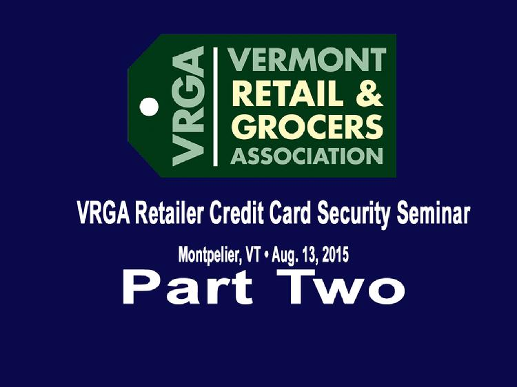 Part Two VRGA Retailer Credit Card Security Seminar  Part Two of the Vermont Retail and Grocers Association�s August 13, 2015 retailer credit card security seminar has the presentation by Jenny Biddy, Director of US Product for Global Payments and Michele Coons, Director of Member Service with the RCSC/ Retail Council of New York State, speaking about the new EMV (Chip Cards), the liability shift for fraudulent card usage to merchants that will occur on October 1, 2015 and the impact the new EMV cards will have for both the merchants and cardholders.  View at https://vimeopro.com/vtvt/vrga/video/136381258