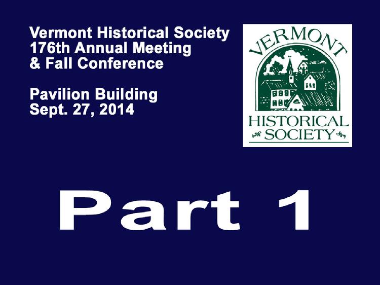VermontInPerson.com presents VT Historical Society Part 1 Annual Meeting 2014  The Vermont Historical Society�s 176th Annual Meeting and Fall Conference held Saturday, September 27, 2014 at the Pavilion Building, Montpelier, VT. Part 1 � Annual Meeting with addresses by Laura Warren, President of the VT Historical Society; Barbara Mieder, Trustees/Governance Committee Chair of the VT Historical Society; Dawn Scheiderman, Treasurer of the VT Historical Society; Mark Hudson, Executive Director of the VT Historical Society; Paul Carnahan, Librarian of the VT Historical Society; Jackie Calder, Curator of the VT Historical Society. Awards presented to Susan Nevins, Michael Laramie, Howard Coffin and Gene Sessions.  Vermont Historical Society website at www.vermonthistory.org