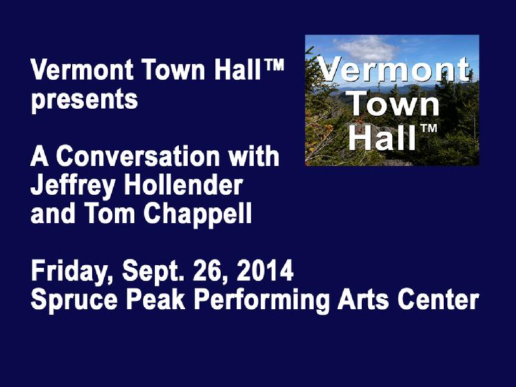 VermontInPerson.com presents  Vermont Town Hall A Conversation with Jeffrey Hollender and Tom Chappell     Vermont Town Hall presents �A Conversation with Jeffrey Hollender and Tom Chappell. Hosted by David Goodman at the Spruce Peak Performing Arts Center in Stowe, VT on Friday, Sept. 26, 2014. Jeffrey Hollender co-founded Seventh Generation more than twenty-five years ago and is now the CEO of Sustain Condoms. Tom Chappell founded Tom�s of Maine in 1970 and is now the CEO of Ramblers Way Farm. They discuss � �Can Business Be A Force For Good?�