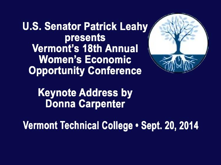 VermontInPerson.com presents  Vermont�s 18th Annual Women�s Economic Opportunity Conference     Sen. Patrick Leahy presents Vermont�s 18th Annual Women�s Economic Opportunity Conference with Keynote Address by Donna Carpenter, President of Burton Snowboards. Held at Vermont Technical College in Randolph Center, Vermont on Saturday, September 20, 2014. Introductory remarks by Diane Derby of U.S. Senator Patrick Leahy�s Office, Dan Smith, Interim President of Vermont Technical College and U.S. Senator Patrick Leahy.